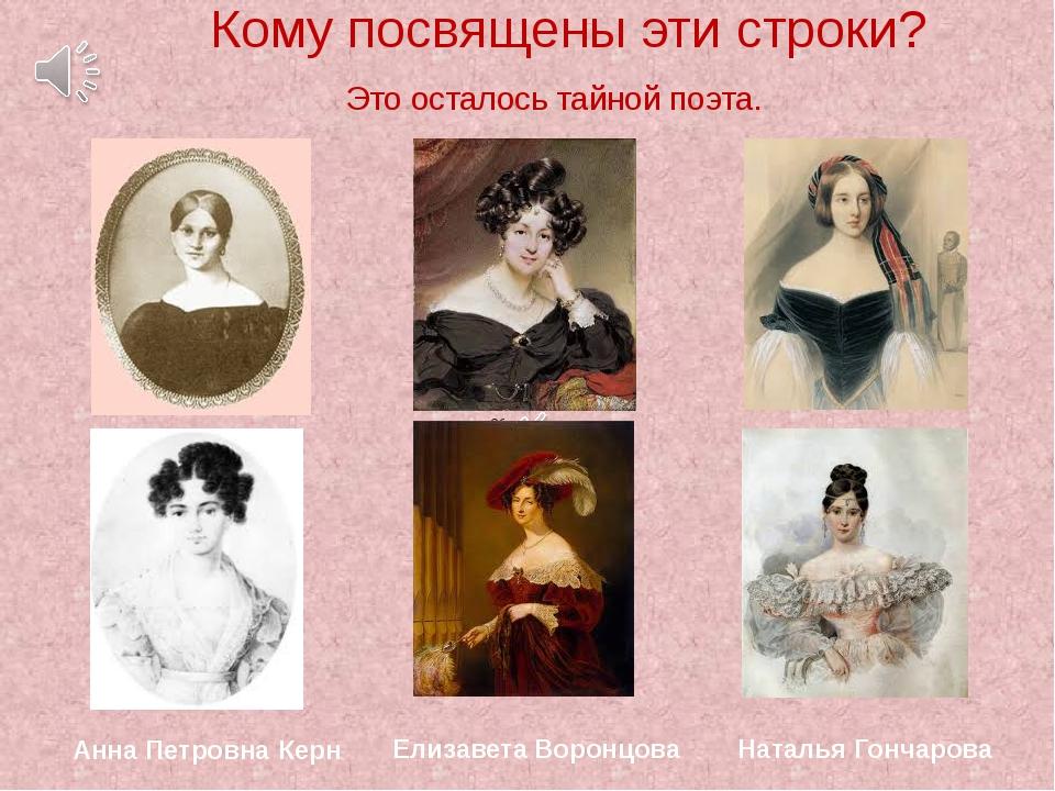 Кому посвящены эти строки? Это осталось тайной поэта. Анна Петровна Керн Ели...