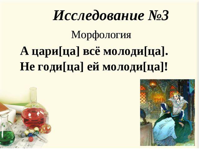 А цари[ца] всё молоди[ца]. Не годи[ца] ей молоди[ца]! Исследование №3 Морфоло...