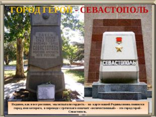 ГОРОД ГЕРОЙ - СЕВАСТОПОЛЬ Недавно, как и все россияне, мы испытали гордость -