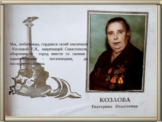 Мы, любимовцы, гордимся своей землячкой Козловой Е.И., защитницей Севастополя...
