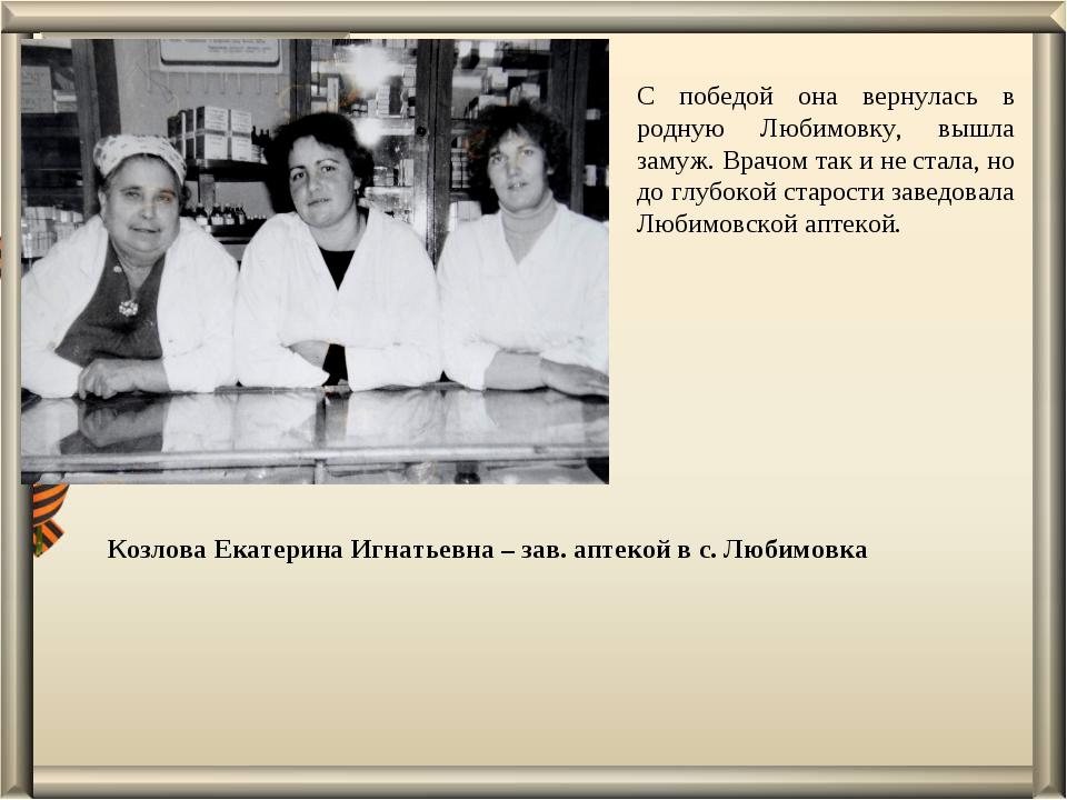 Козлова Екатерина Игнатьевна – зав. аптекой в с. Любимовка С победой она верн...