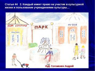 Статья 44 2. Каждый имеет право на участие в культурной жизни и пользование у