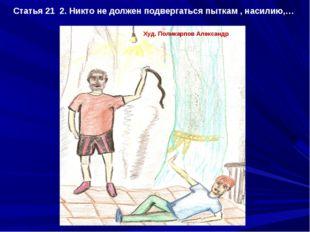 Статья 21 2. Никто не должен подвергаться пыткам , насилию,… Худ. Поликарпов