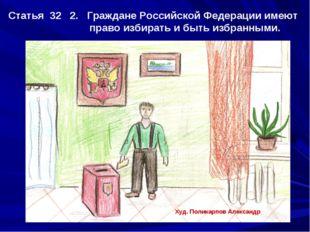 Статья 32 2. Граждане Российской Федерации имеют право избирать и быть избран