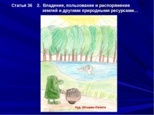 Статья 36 2. Владение, пользование и распоряжение землей и другими природными