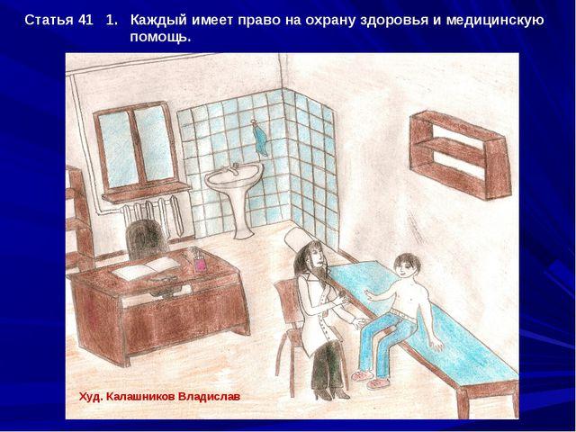 Статья 41 1. Каждый имеет право на охрану здоровья и медицинскую помощь. Худ....