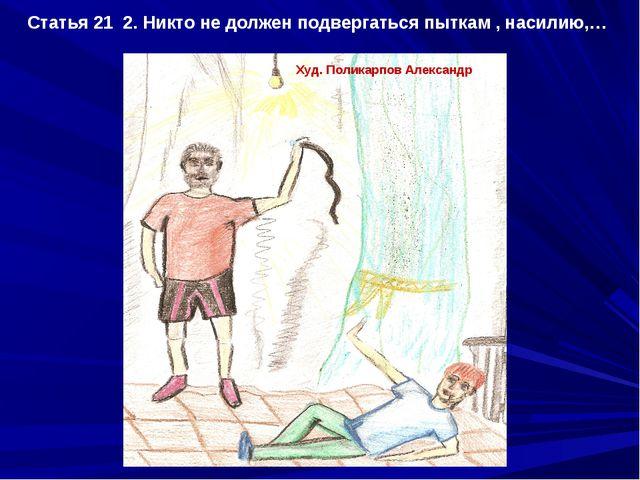 Статья 21 2. Никто не должен подвергаться пыткам , насилию,… Худ. Поликарпов...