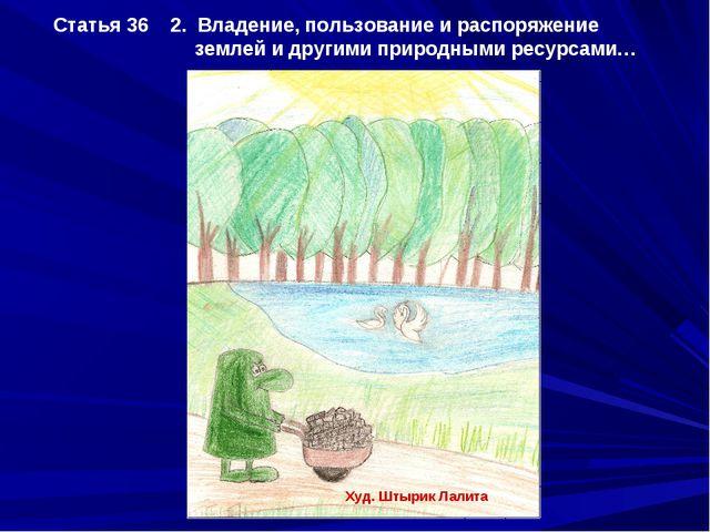 Статья 36 2. Владение, пользование и распоряжение землей и другими природными...