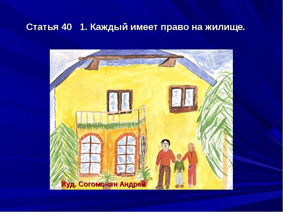 Статья 40 1. Каждый имеет право на жилище. Худ. Согомонян Андрей