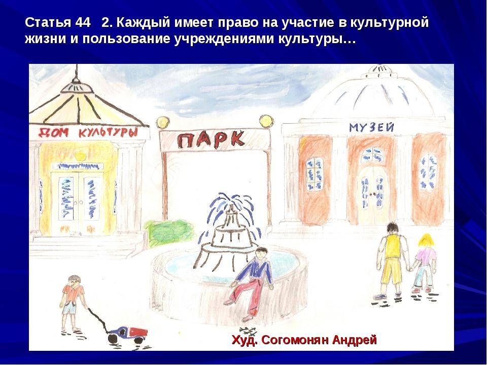 Статья 44 2. Каждый имеет право на участие в культурной жизни и пользование у...