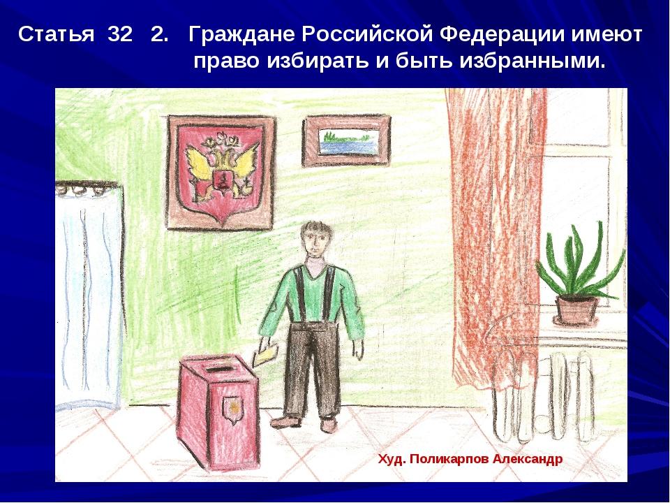 Статья 32 2. Граждане Российской Федерации имеют право избирать и быть избран...
