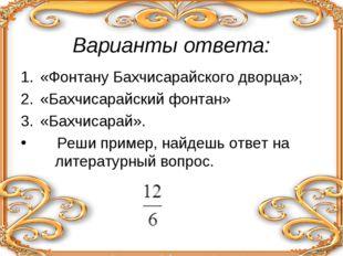 Варианты ответа: «Фонтану Бахчисарайского дворца»; «Бахчисарайский фонтан» «