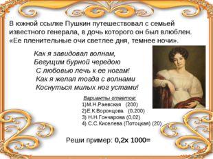 В южной ссылке Пушкин путешествовал с семьей известного генерала, в дочь кото