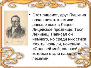 Этот лицеист, друг Пушкина начал печатать стихи раньше всех в Лицее. Лицейско