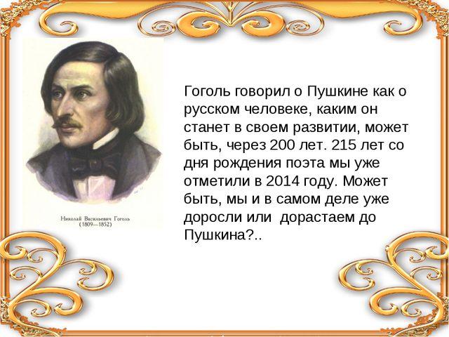 Гоголь говорил о Пушкине как о русском человеке, каким он станет в своем разв...