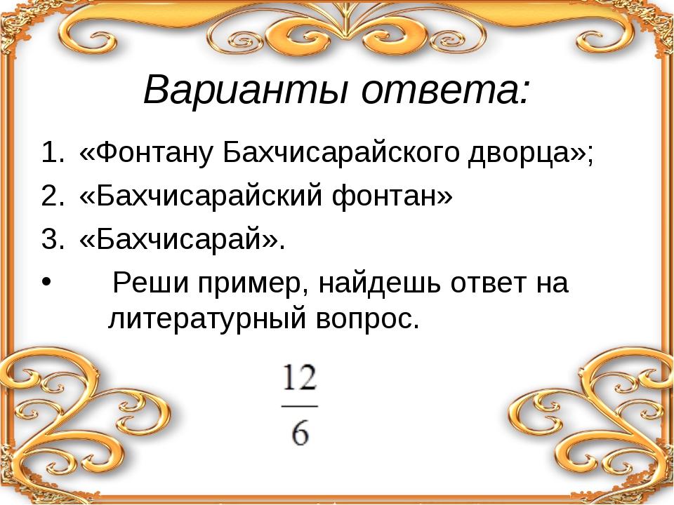 Варианты ответа: «Фонтану Бахчисарайского дворца»; «Бахчисарайский фонтан» «...