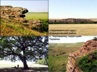 «Черемшинське чудо» (Свердловский район, с. Черемшина),территория Украины