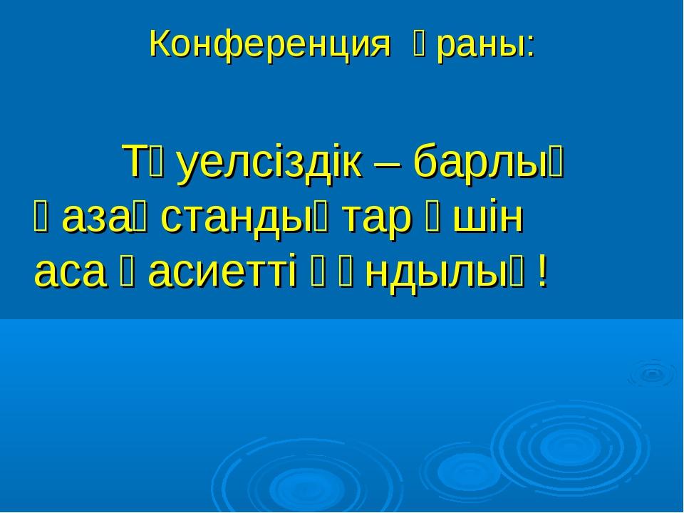 Конференция ұраны: Тәуелсіздік – барлық қазақстандықтар үшін аса қасиетті құн...