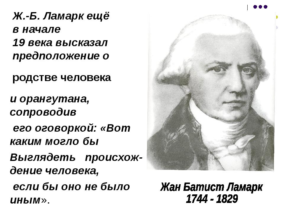 Ж.-Б. Ламарк ещё в начале 19 века высказал предположение о и орангутана, сопр...