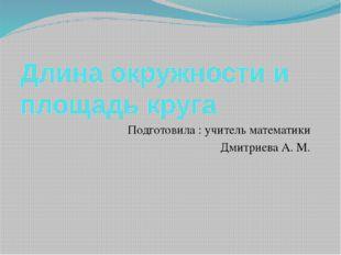 Длина окружности и площадь круга Подготовила : учитель математики Дмитриева А