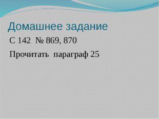 Домашнее задание С 142 № 869, 870 Прочитать параграф 25