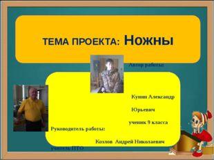 ТЕМА ПРОЕКТА: Ножны Автор работы: Кунин Александр Юрьевич ученик 9 класса Ру