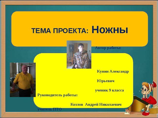ТЕМА ПРОЕКТА: Ножны Автор работы: Кунин Александр Юрьевич ученик 9 класса Ру...