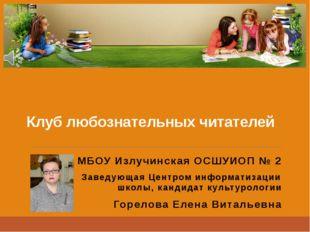 Клуб любознательных читателей МБОУ Излучинская ОСШУИОП № 2 Заведующая Центром
