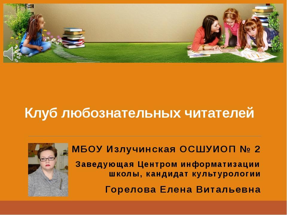 Клуб любознательных читателей МБОУ Излучинская ОСШУИОП № 2 Заведующая Центром...