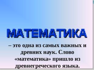 – это одна из самых важных и древних наук. Слово «математика» пришло из древн