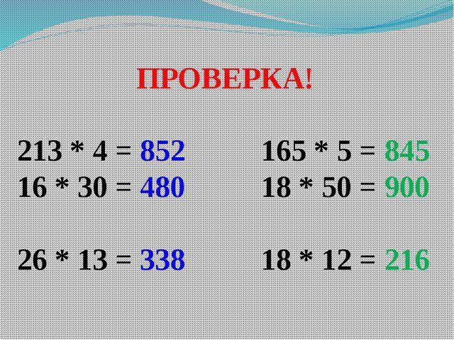 ПРОВЕРКА! 213 * 4 = 852 165 * 5 = 845 16 * 30 = 480 18 * 50 = 900 26 * 13 = 3...