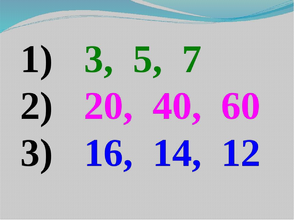 3, 5, 7 20, 40, 60 16, 14, 12