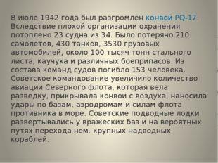 В июле 1942 года был разгромленконвой PQ‑17. Вследствие плохой организации
