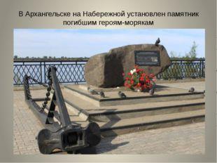 В Архангельске на Набережной установлен памятник погибшим героям-морякам