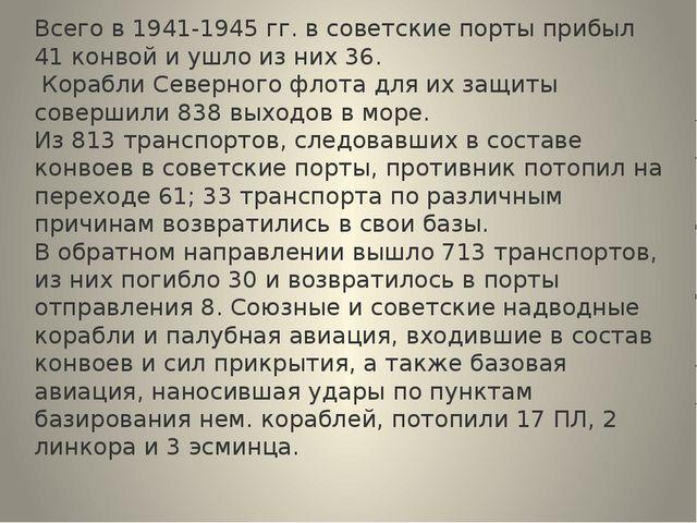 Всего в 1941-1945 гг. в советские порты прибыл 41 конвой и ушло из них 36. Ко...