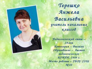 Терешко Анжела Васильевна учитель начальных классов Педагогический стаж – 19