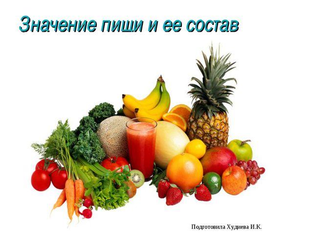 Значение пищи и ее состав Подготовила Худиева И.К.