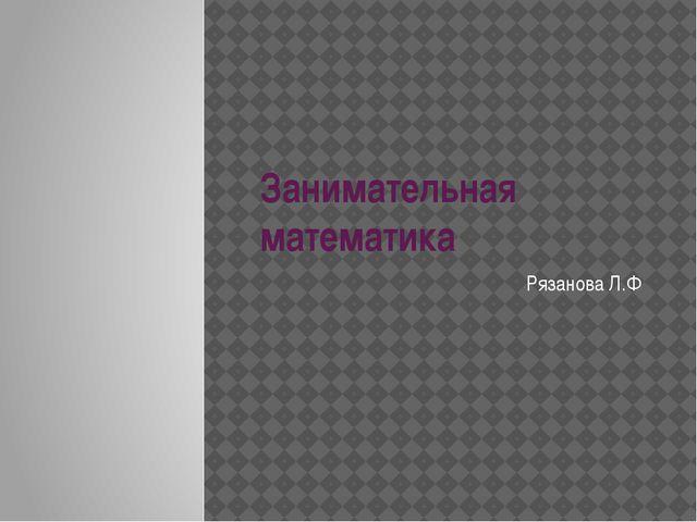 Занимательная математика Рязанова Л.Ф