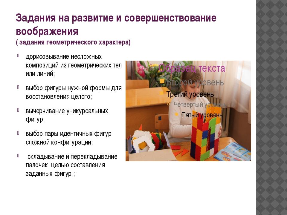 Задания на развитие и совершенствование воображения ( задания геометрического...
