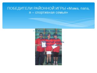 ПОБЕДИТЕЛИ РАЙОННОЙ ИГРЫ «Мама, папа, я – спортивная семья»