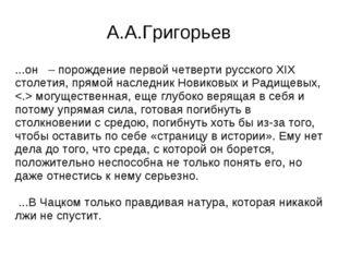А.А.Григорьев ...он – порождение первой четверти русского XIX столетия, прямо