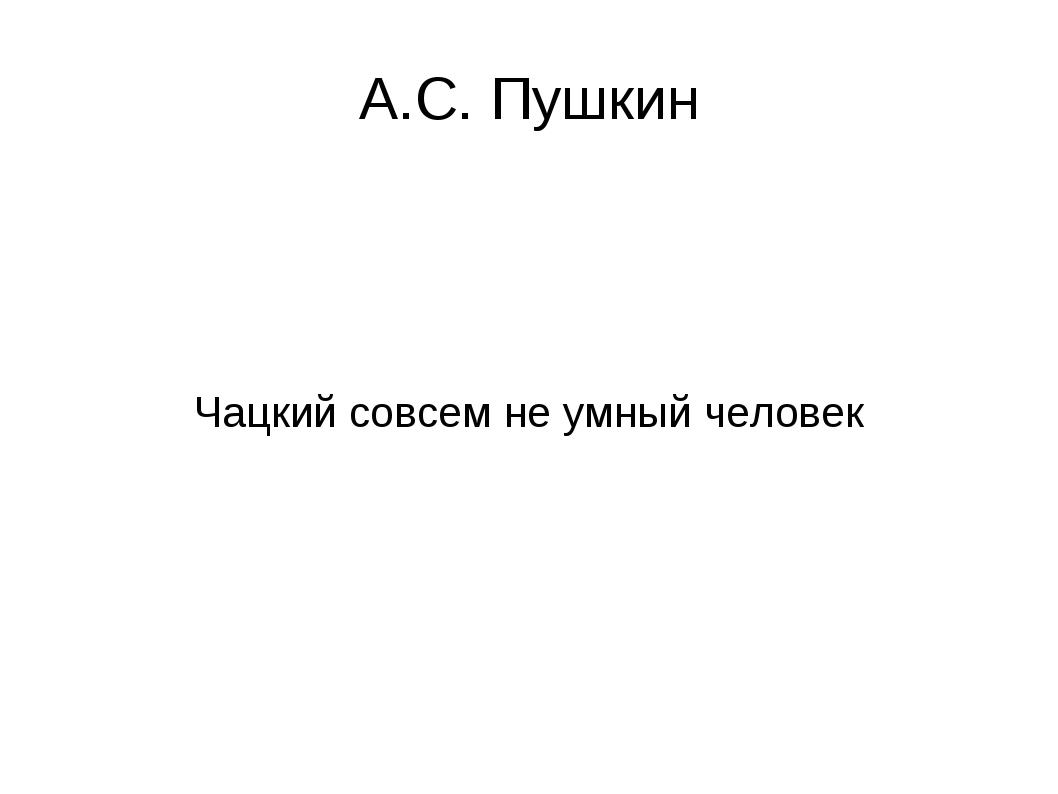 А.С. Пушкин Чацкий совсем не умный человек