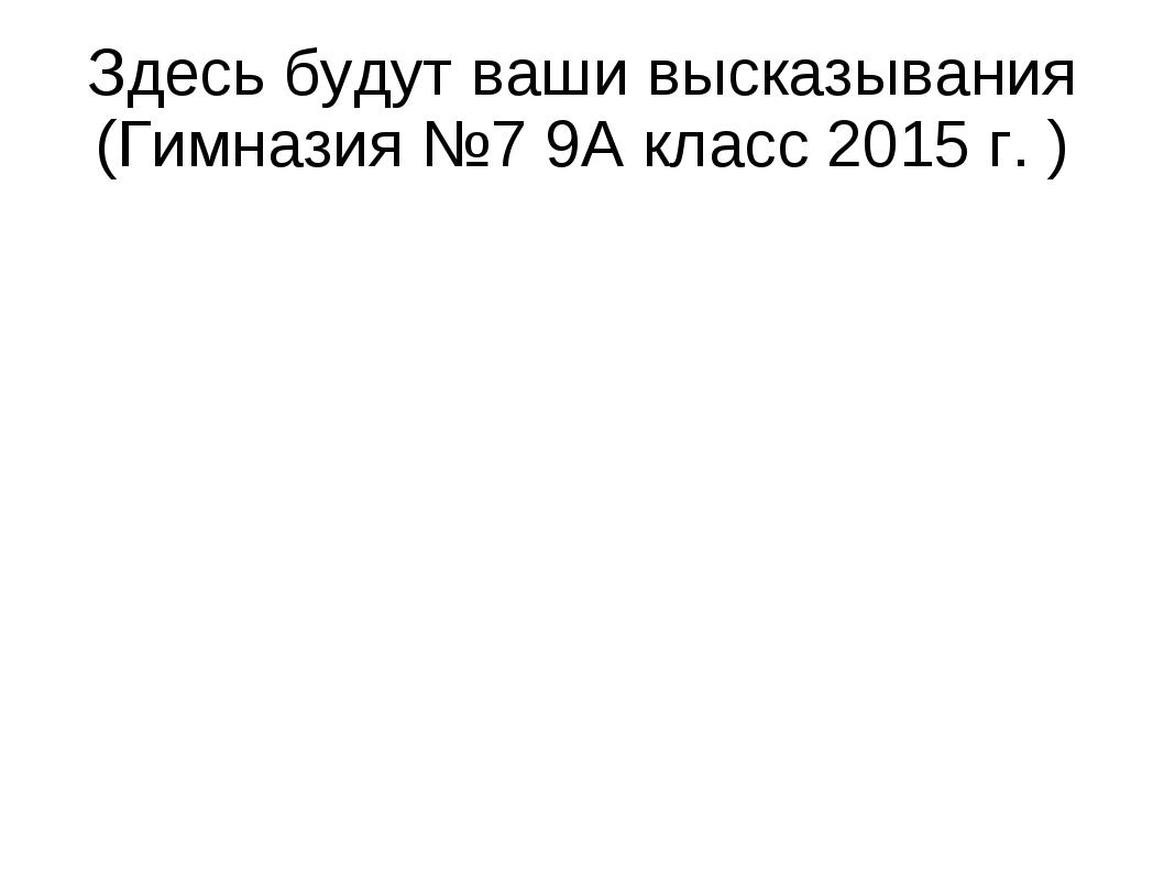 Здесь будут ваши высказывания (Гимназия №7 9А класс 2015 г. )