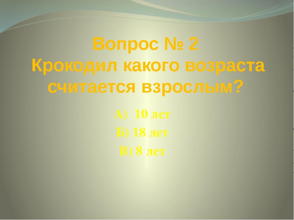 Вопрос № 2 Крокодил какого возраста считается взрослым? А) 10 лет Б) 18 лет В...