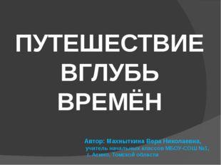 ПУТЕШЕСТВИЕ ВГЛУБЬ ВРЕМЁН Автор: Махныткина Вера Николаевна, учитель начальн