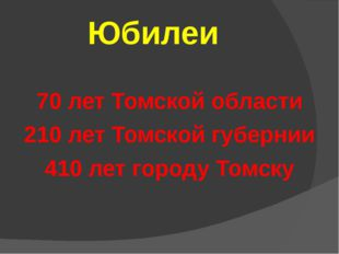 Юбилеи 70 лет Томской области 210 лет Томской губернии 410 лет городу Томску