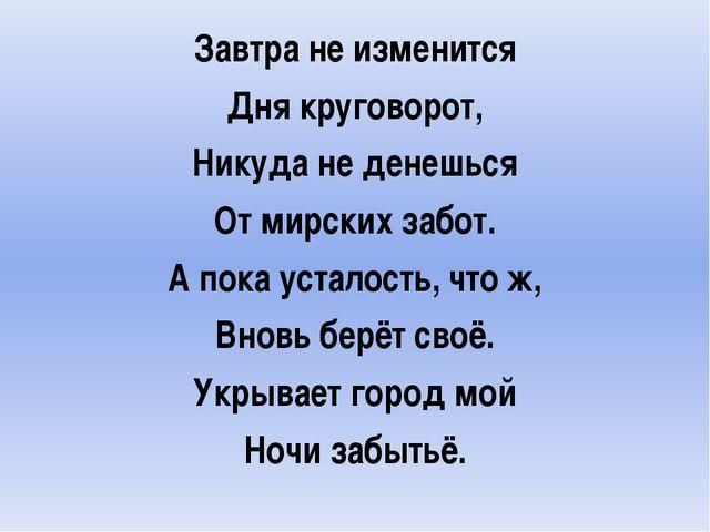 Завтра не изменится Дня круговорот, Никуда не денешься От мирских забот. А п...