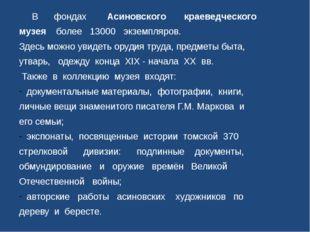 В фондах Асиновского краеведческого музея более 13000 экземпляров. Здесь м