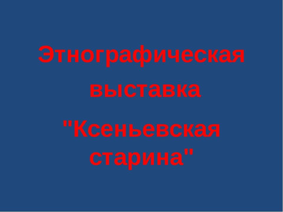 """Этнографическая выставка """"Ксеньевская старина"""""""
