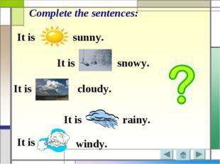 It is It is It is It is It is sunny. Complete the sentences: snowy. cloudy. r